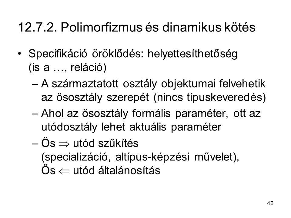 46 12.7.2. Polimorfizmus és dinamikus kötés Specifikáció öröklődés: helyettesíthetőség (is a …, reláció) –A származtatott osztály objektumai felveheti