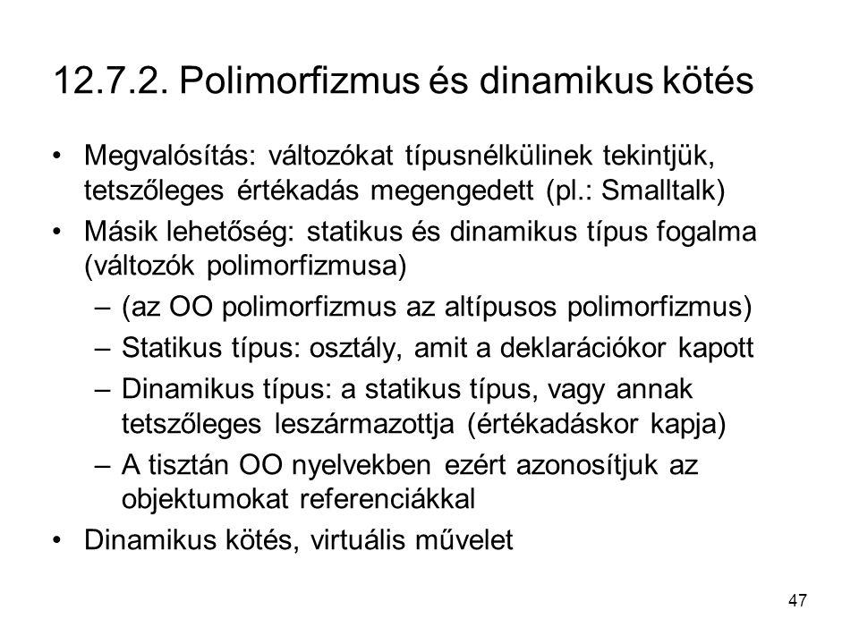 47 12.7.2. Polimorfizmus és dinamikus kötés Megvalósítás: változókat típusnélkülinek tekintjük, tetszőleges értékadás megengedett (pl.: Smalltalk) Más