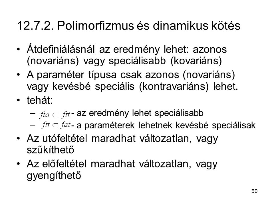 50 12.7.2. Polimorfizmus és dinamikus kötés Átdefiniálásnál az eredmény lehet: azonos (novariáns) vagy speciálisabb (kovariáns) A paraméter típusa csa