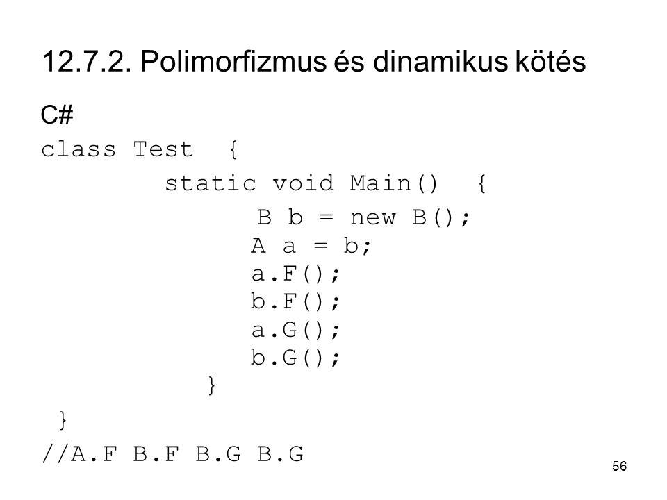 56 12.7.2. Polimorfizmus és dinamikus kötés C# class Test { static void Main() { B b = new B(); A a = b; a.F(); b.F(); a.G(); b.G(); } } //A.F B.F B.G