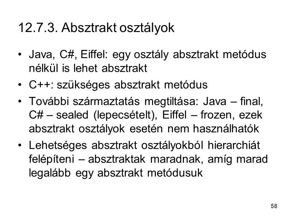 58 12.7.3. Absztrakt osztályok Java, C#, Eiffel: egy osztály absztrakt metódus nélkül is lehet absztrakt C++: szükséges absztrakt metódus További szár