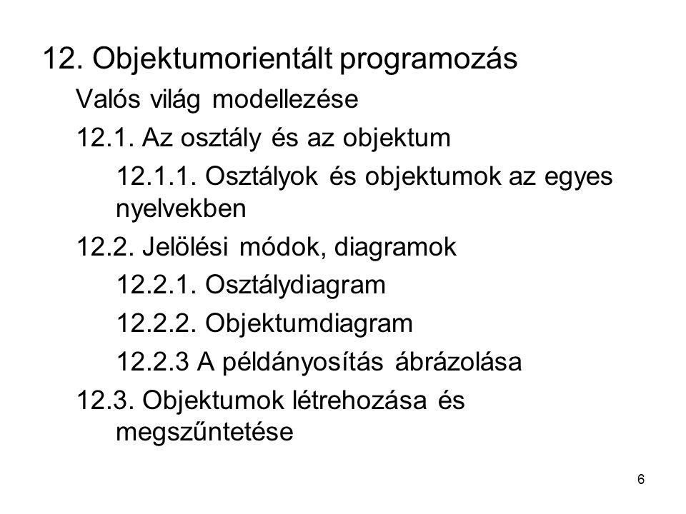 6 12. Objektumorientált programozás Valós világ modellezése 12.1. Az osztály és az objektum 12.1.1. Osztályok és objektumok az egyes nyelvekben 12.2.