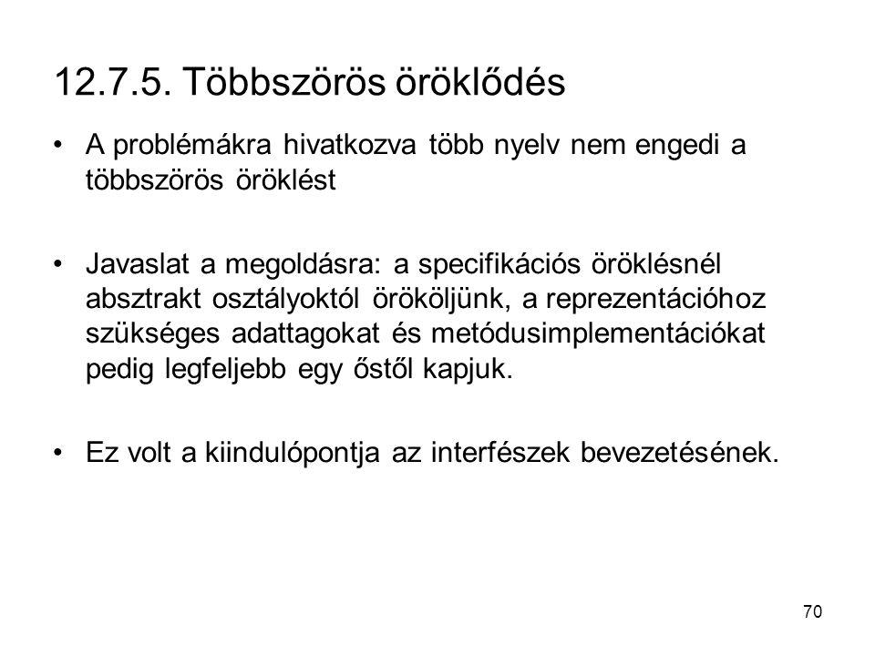 70 12.7.5. Többszörös öröklődés A problémákra hivatkozva több nyelv nem engedi a többszörös öröklést Javaslat a megoldásra: a specifikációs öröklésnél