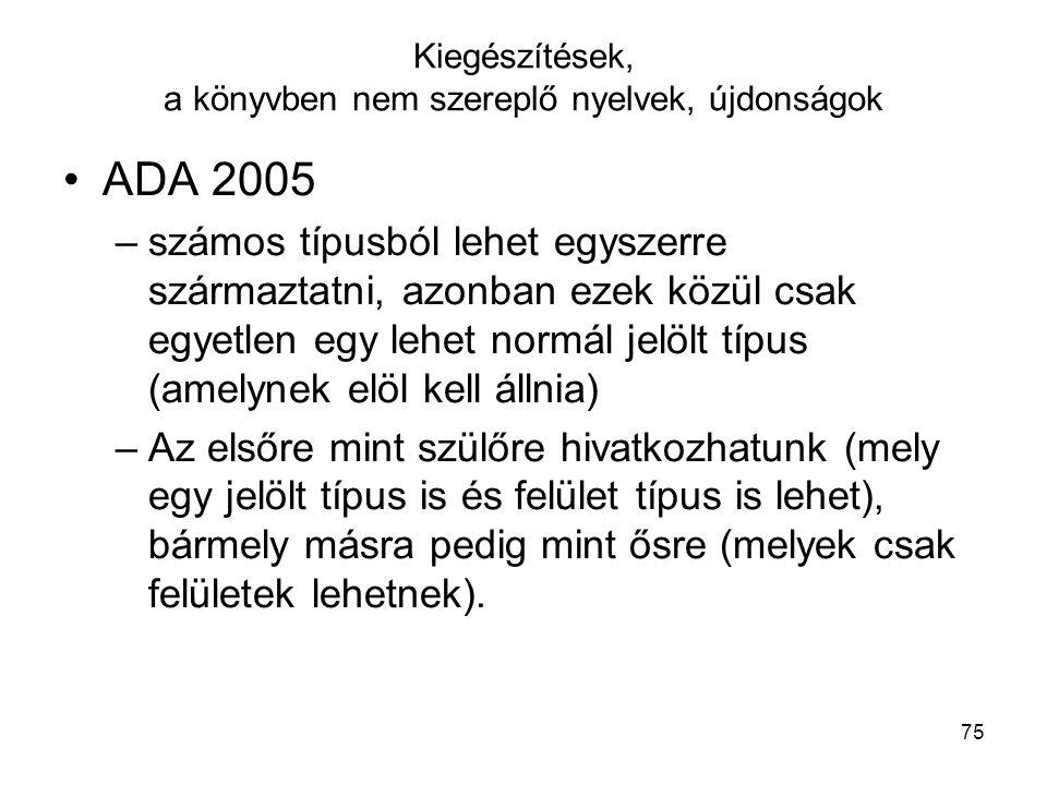 75 Kiegészítések, a könyvben nem szereplő nyelvek, újdonságok ADA 2005 –számos típusból lehet egyszerre származtatni, azonban ezek közül csak egyetlen