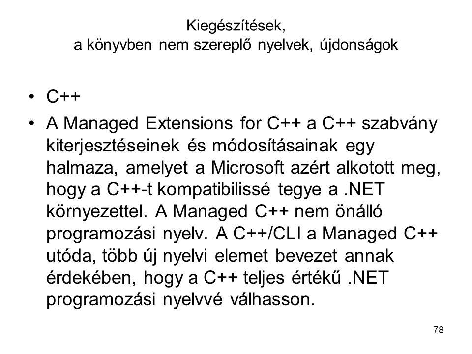 78 Kiegészítések, a könyvben nem szereplő nyelvek, újdonságok C++ A Managed Extensions for C++ a C++ szabvány kiterjesztéseinek és módosításainak egy halmaza, amelyet a Microsoft azért alkotott meg, hogy a C++-t kompatibilissé tegye a.NET környezettel.