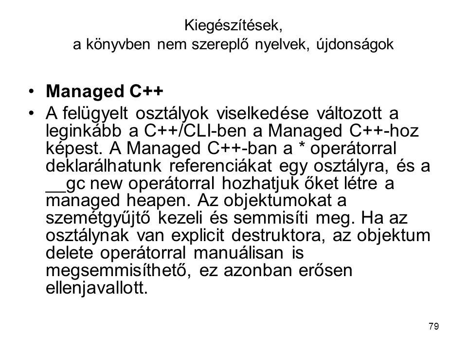 79 Kiegészítések, a könyvben nem szereplő nyelvek, újdonságok Managed C++ A felügyelt osztályok viselkedése változott a leginkább a C++/CLI-ben a Managed C++-hoz képest.