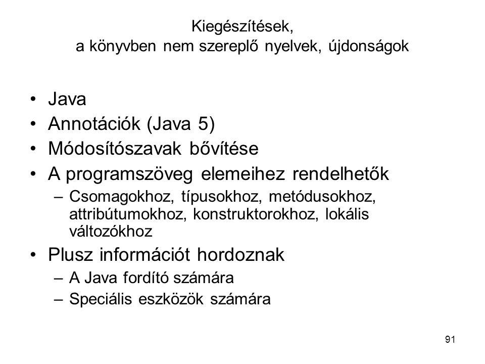 91 Kiegészítések, a könyvben nem szereplő nyelvek, újdonságok Java Annotációk (Java 5) Módosítószavak bővítése A programszöveg elemeihez rendelhetők –Csomagokhoz, típusokhoz, metódusokhoz, attribútumokhoz, konstruktorokhoz, lokális változókhoz Plusz információt hordoznak –A Java fordító számára –Speciális eszközök számára