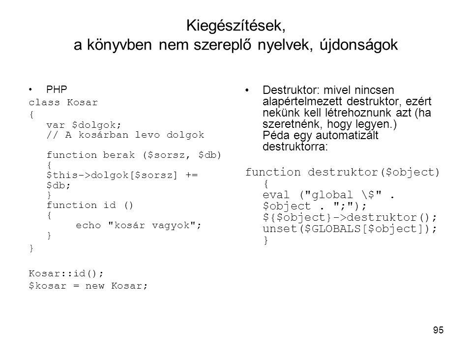 95 Kiegészítések, a könyvben nem szereplő nyelvek, újdonságok PHP class Kosar { var $dolgok; // A kosárban levo dolgok function berak ($sorsz, $db) { $this->dolgok[$sorsz] += $db; } function id () { echo kosár vagyok ; } } Kosar::id(); $kosar = new Kosar; Destruktor: mivel nincsen alapértelmezett destruktor, ezért nekünk kell létrehoznunk azt (ha szeretnénk, hogy legyen.) Péda egy automatizált destruktorra: function destruktor($object) { eval ( global \$ .