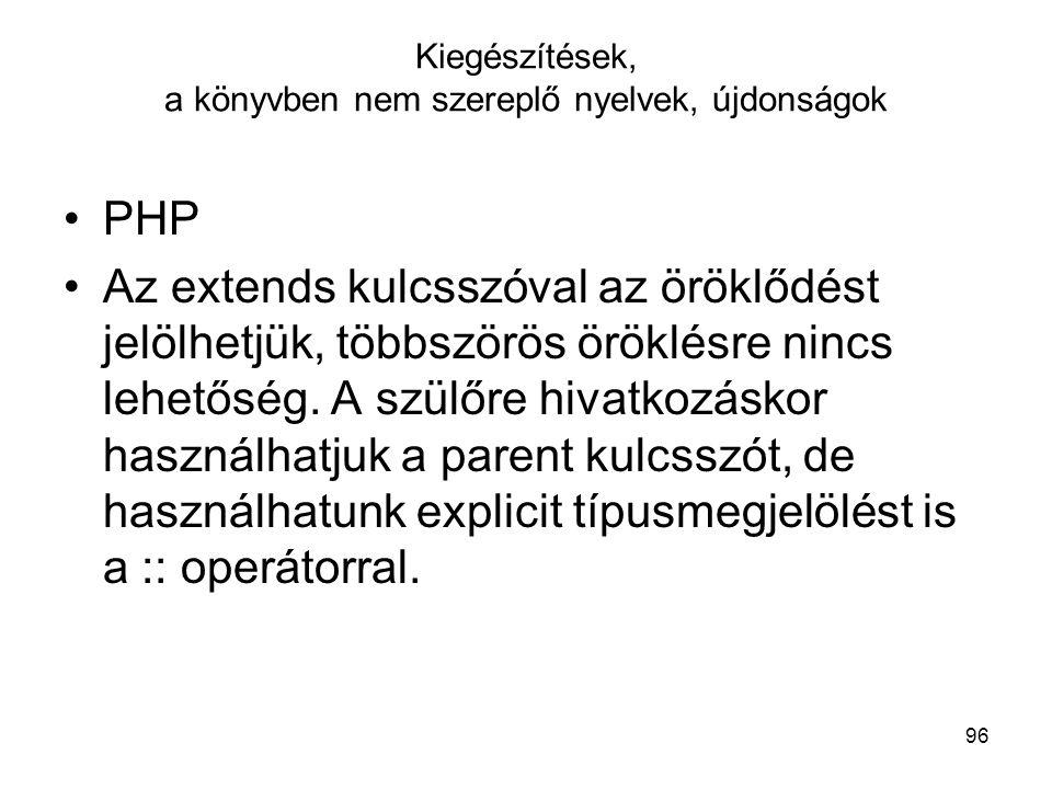 96 Kiegészítések, a könyvben nem szereplő nyelvek, újdonságok PHP Az extends kulcsszóval az öröklődést jelölhetjük, többszörös öröklésre nincs lehetős