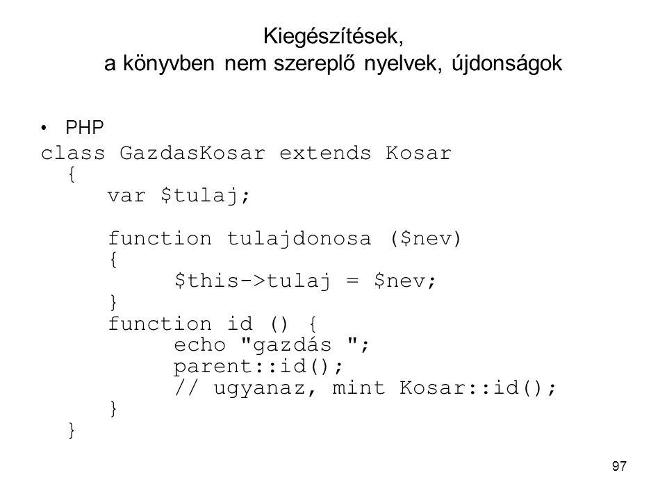 97 Kiegészítések, a könyvben nem szereplő nyelvek, újdonságok PHP class GazdasKosar extends Kosar { var $tulaj; function tulajdonosa ($nev) { $this->t