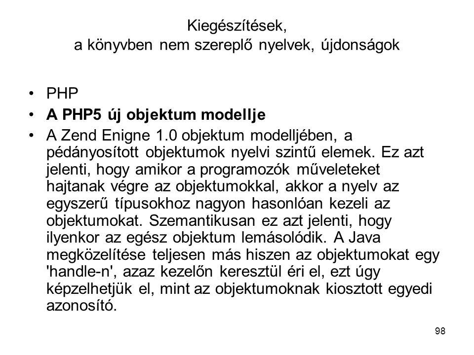 98 Kiegészítések, a könyvben nem szereplő nyelvek, újdonságok PHP A PHP5 új objektum modellje A Zend Enigne 1.0 objektum modelljében, a pédányosított objektumok nyelvi szintű elemek.