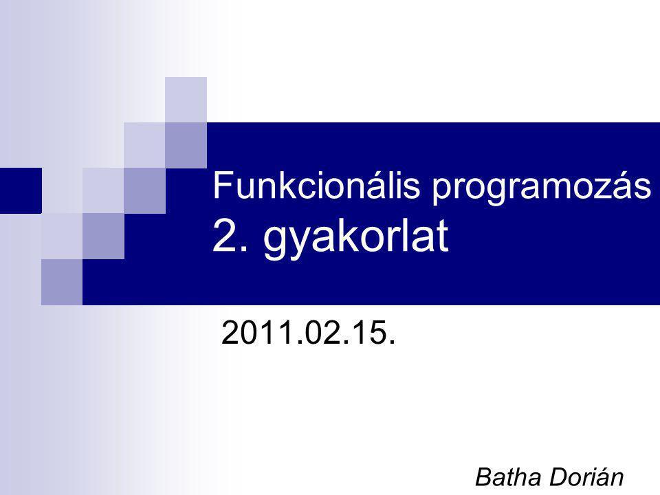 Funkcionális programozás 2. gyakorlat 2011.02.15. Batha Dorián