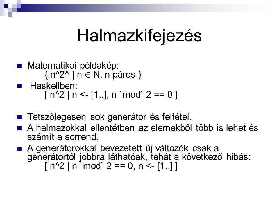 Halmazkifejezés Matematikai példakép: { n^2^ | n ∈ N, n páros } Haskellben: [ n^2 | n <- [1..], n `mod` 2 == 0 ] Tetszőlegesen sok generátor és feltét