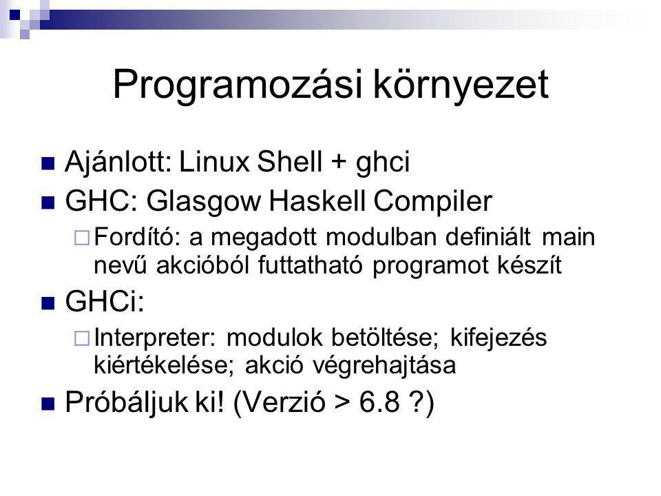Programozási környezet Ajánlott: Linux Shell + ghci GHC: Glasgow Haskell Compiler  Fordító: a megadott modulban definiált main nevű akcióból futtatha