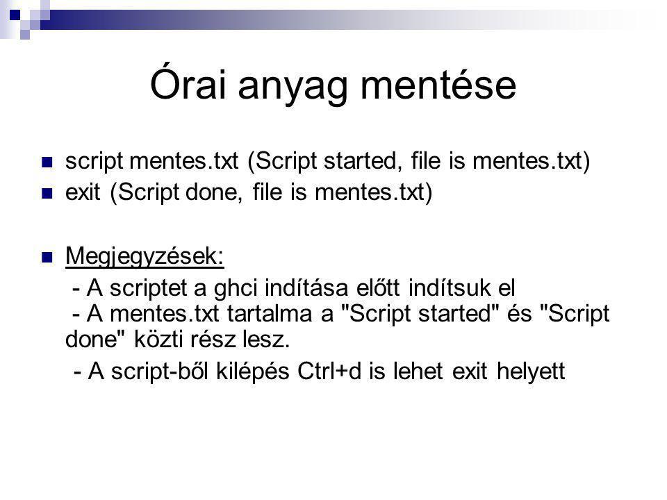 Órai anyag mentése script mentes.txt (Script started, file is mentes.txt) exit (Script done, file is mentes.txt) Megjegyzések: - A scriptet a ghci ind