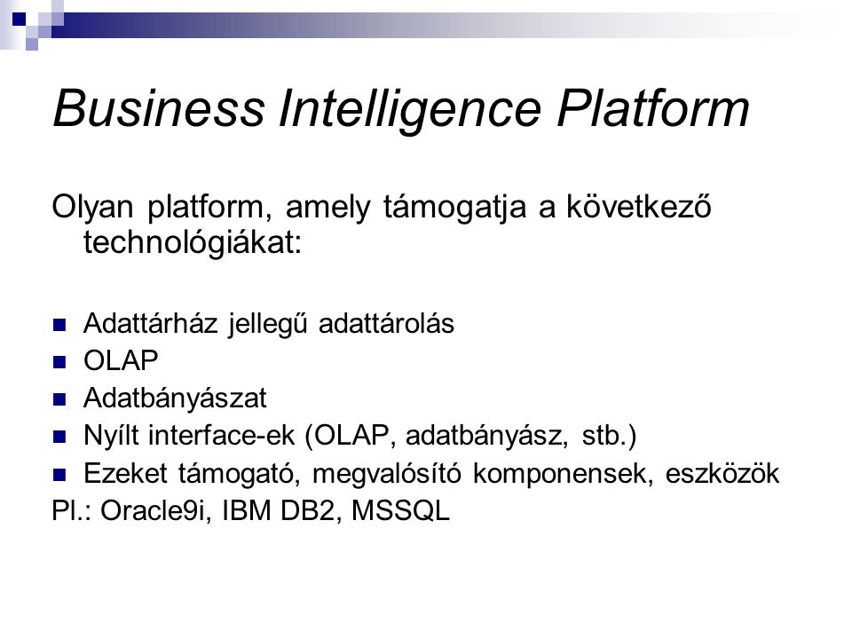 Business Intelligence Platform Olyan platform, amely támogatja a következő technológiákat: Adattárház jellegű adattárolás OLAP Adatbányászat Nyílt int