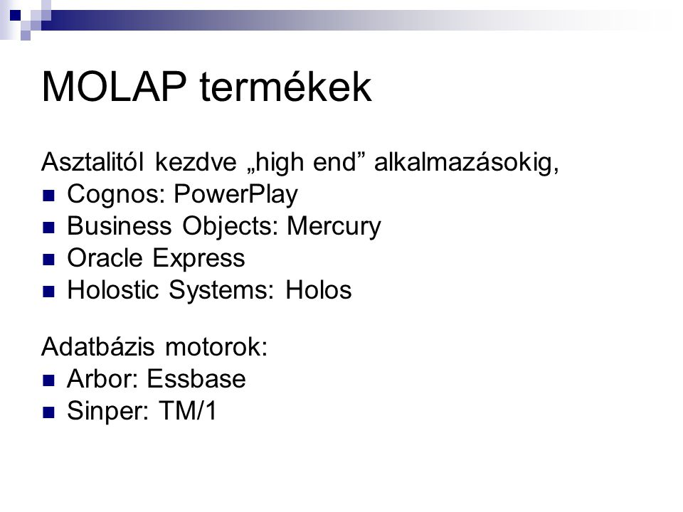 "MOLAP termékek Asztalitól kezdve ""high end"" alkalmazásokig, Cognos: PowerPlay Business Objects: Mercury Oracle Express Holostic Systems: Holos Adatbáz"