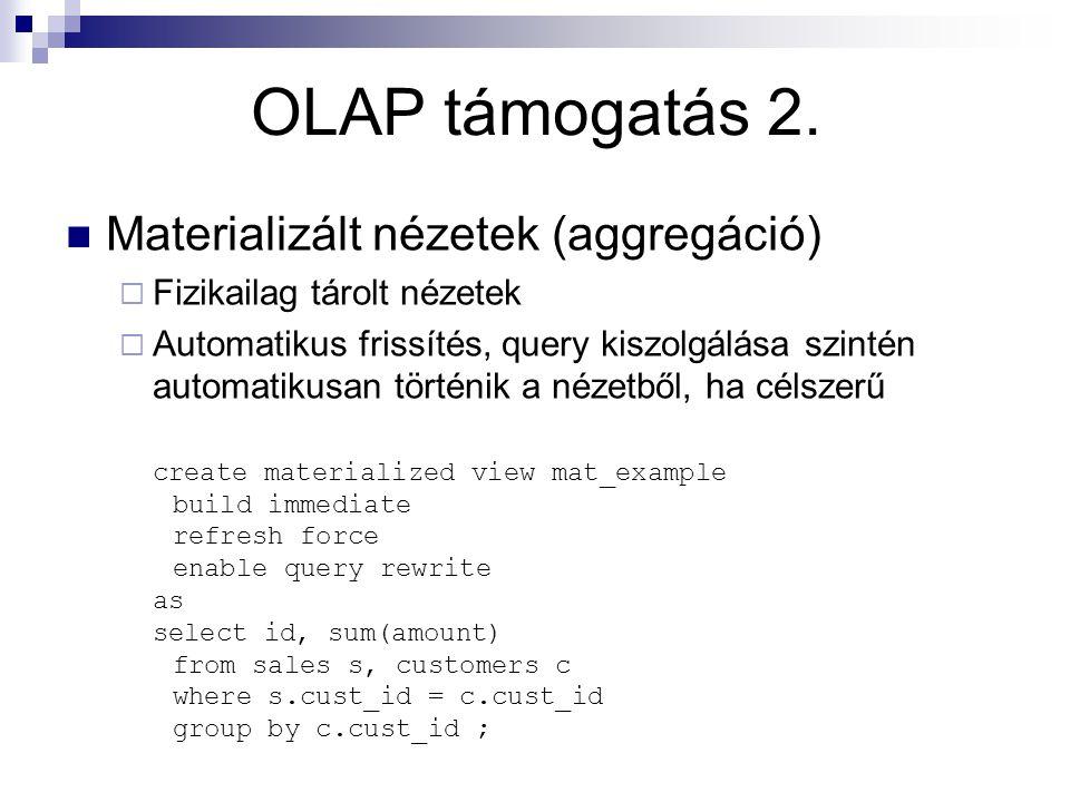 OLAP támogatás 2. Materializált nézetek (aggregáció)  Fizikailag tárolt nézetek  Automatikus frissítés, query kiszolgálása szintén automatikusan tör