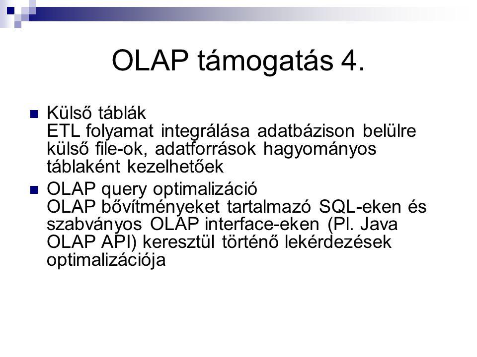 OLAP támogatás 4. Külső táblák ETL folyamat integrálása adatbázison belülre külső file-ok, adatforrások hagyományos táblaként kezelhetőek OLAP query o