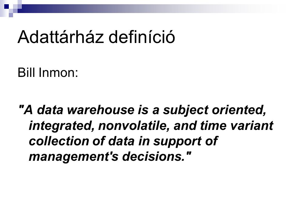 Adattárház definíció Bill Inmon: A data warehouse is a subject oriented, integrated, nonvolatile, and time variant collection of data in support of management s decisions.