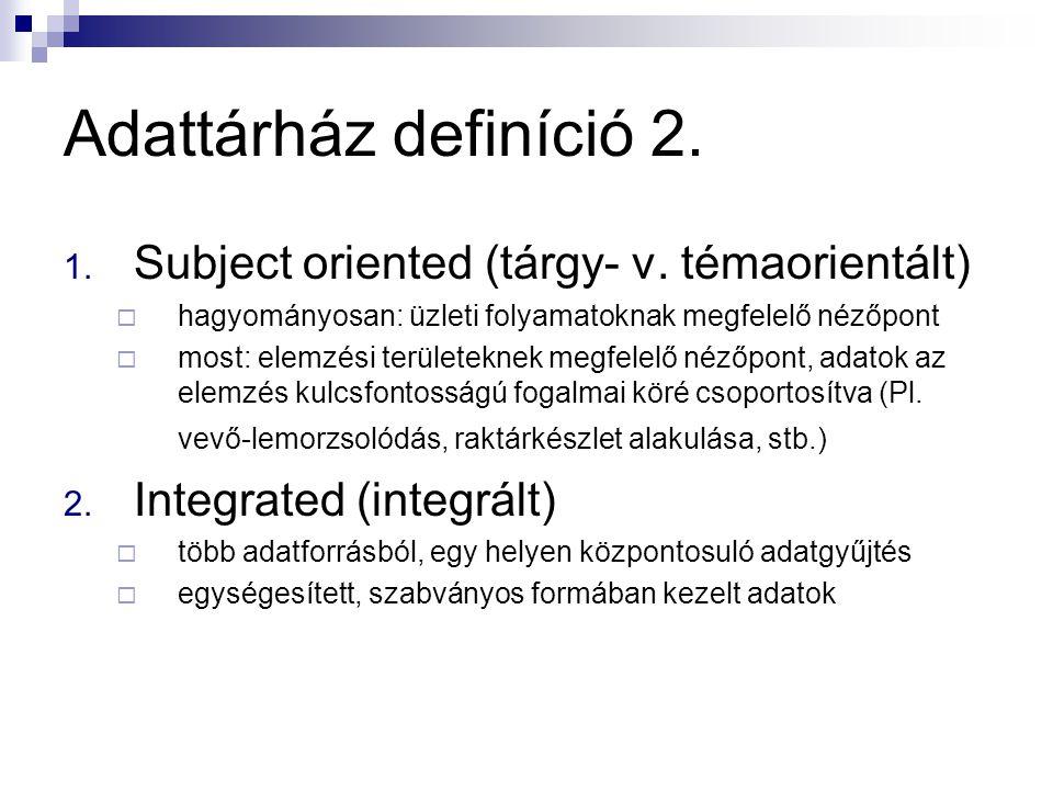 Adattárház definíció 2. 1. Subject oriented (tárgy- v. témaorientált)  hagyományosan: üzleti folyamatoknak megfelelő nézőpont  most: elemzési terüle