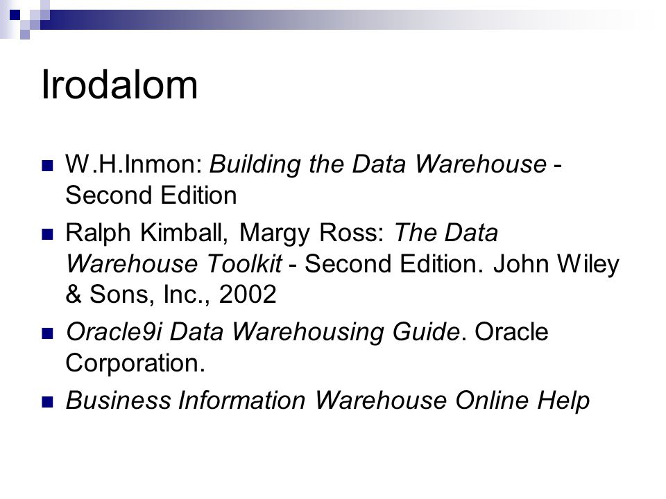 Irodalom W.H.Inmon: Building the Data Warehouse - Second Edition Ralph Kimball, Margy Ross: The Data Warehouse Toolkit - Second Edition. John Wiley &