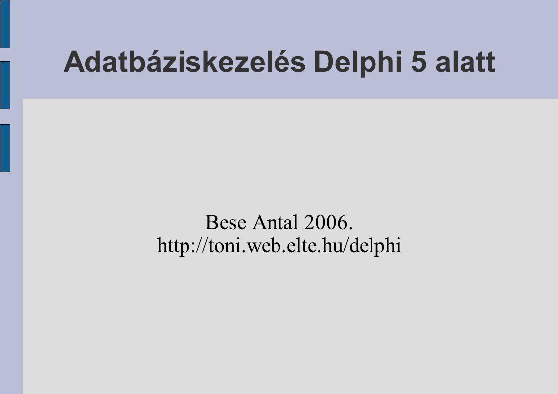 Adatbáziskezelés Delphi 5 alatt Bese Antal 2006. http://toni.web.elte.hu/delphi