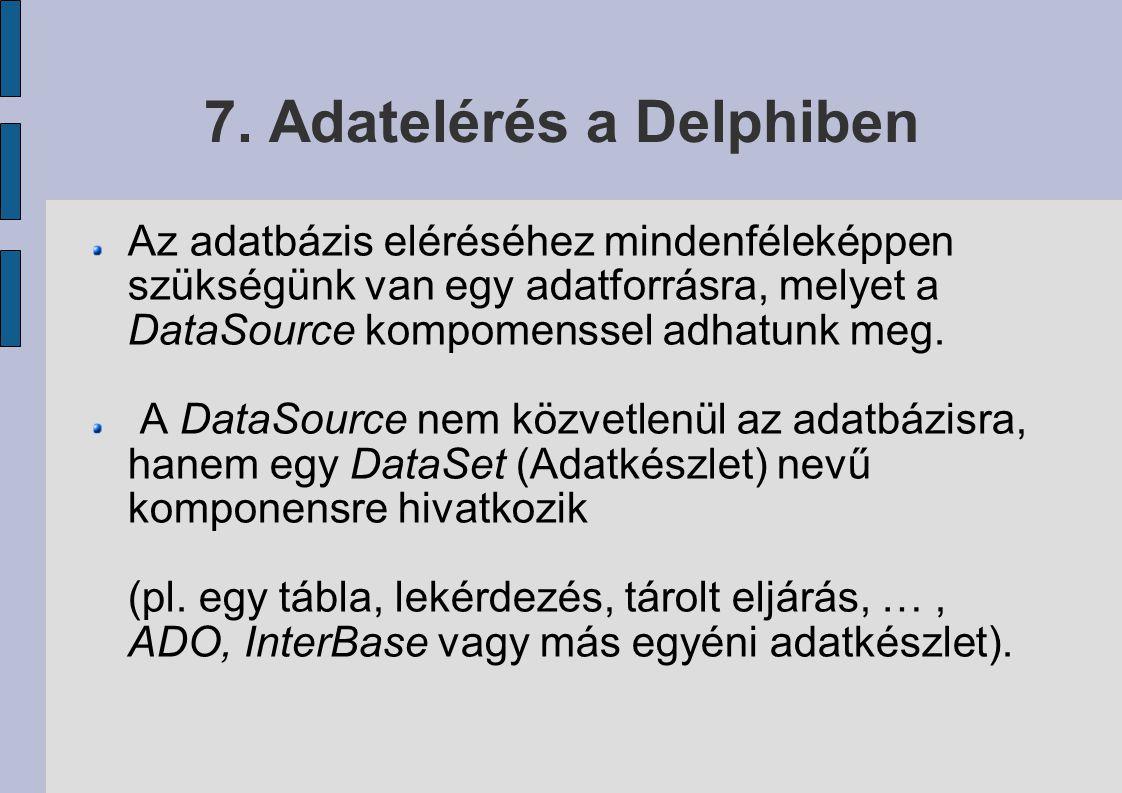 7. Adatelérés a Delphiben Az adatbázis eléréséhez mindenféleképpen szükségünk van egy adatforrásra, melyet a DataSource kompomenssel adhatunk meg. A D
