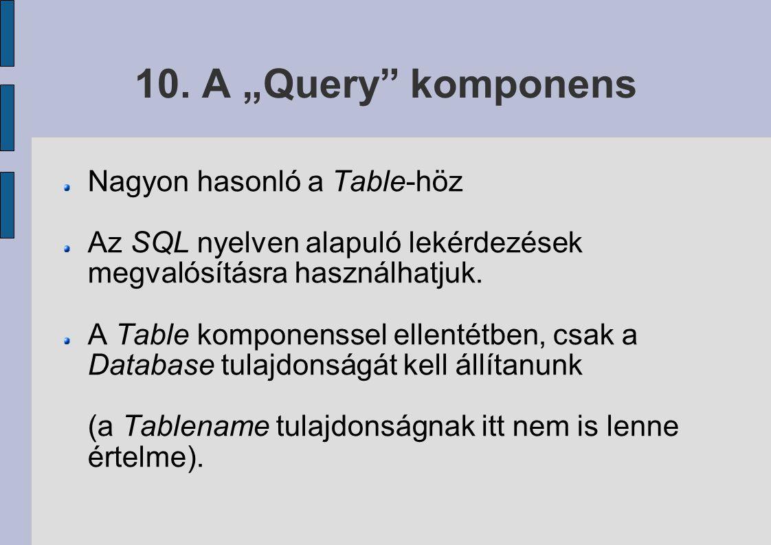 """10. A """"Query"""" komponens Nagyon hasonló a Table-höz Az SQL nyelven alapuló lekérdezések megvalósításra használhatjuk. A Table komponenssel ellentétben,"""