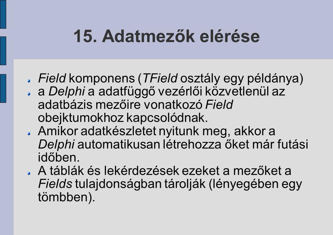 15. Adatmezők elérése Field komponens (TField osztály egy példánya) a Delphi a adatfüggő vezérlői közvetlenül az adatbázis mezőire vonatkozó Field obe