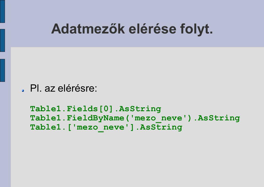 Adatmezők elérése folyt. Pl. az elérésre: Table1.Fields[0].AsString Table1.FieldByName('mezo_neve').AsString Table1.['mezo_neve'].AsString