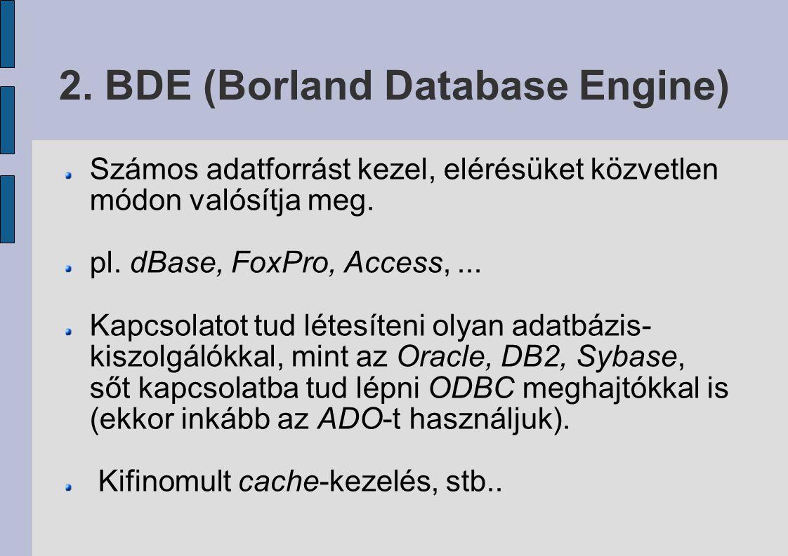 2. BDE (Borland Database Engine) Számos adatforrást kezel, elérésüket közvetlen módon valósítja meg. pl. dBase, FoxPro, Access,... Kapcsolatot tud lét