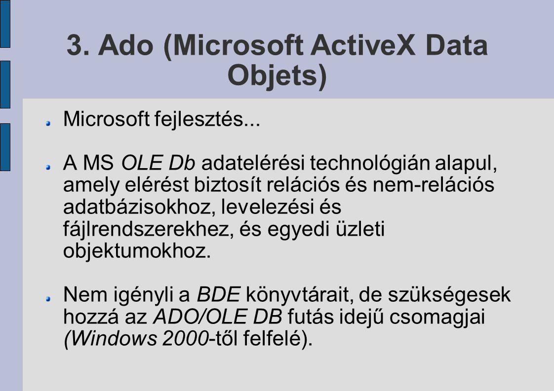 3. Ado (Microsoft ActiveX Data Objets) Microsoft fejlesztés... A MS OLE Db adatelérési technológián alapul, amely elérést biztosít relációs és nem-rel