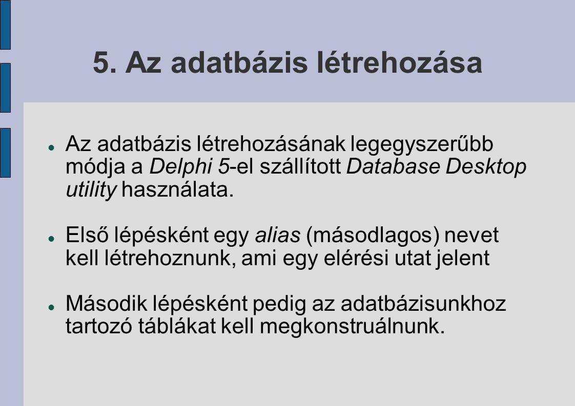 5. Az adatbázis létrehozása Az adatbázis létrehozásának legegyszerűbb módja a Delphi 5-el szállított Database Desktop utility használata. Első lépéské