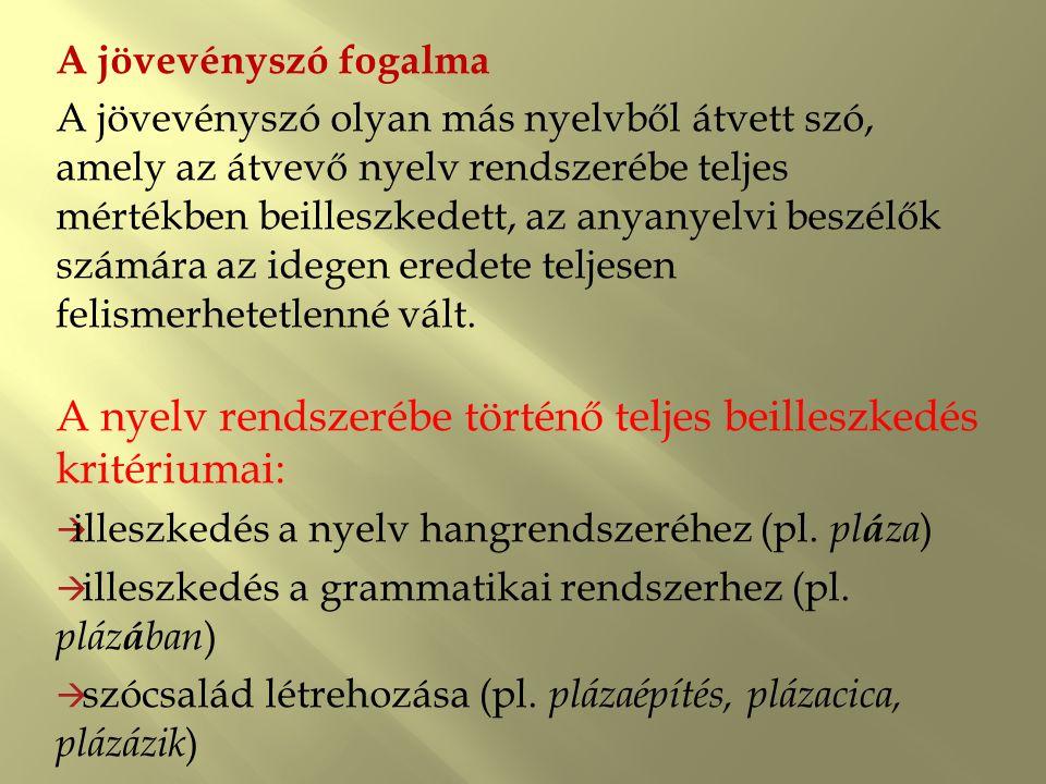 A jövevényszó fogalma A jövevényszó olyan más nyelvből átvett szó, amely az átvevő nyelv rendszerébe teljes mértékben beilleszkedett, az anyanyelvi be