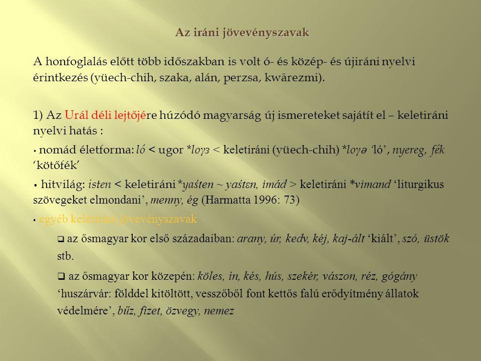 Az iráni jövevényszavak A honfoglalás előtt több időszakban is volt ó- és közép- és újiráni nyelvi érintkezés (yüech-chih, szaka, alán, perzsa, kwārez