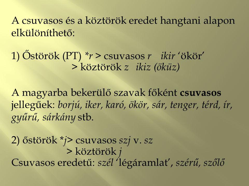 A csuvasos és a köztörök eredet hangtani alapon elkülöníthető: 1) Őstörök (PT) *r > csuvasos r ikir 'ökör' > köztörök zikiz (öküz) A magyarba bekerülő