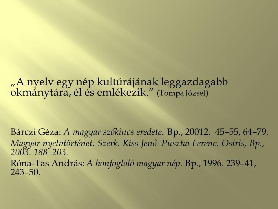 """""""A nyelv egy nép kultúrájának leggazdagabb okmánytára, él és emlékezik."""" (Tompa József) Bárczi Géza: A magyar szókincs eredete. Bp., 20012. 45–55, 64–"""