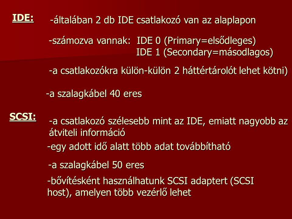 IDE: -általában 2 db IDE csatlakozó van az alaplapon -számozva vannak: I I I IDE 0 (Primary=elsődleges) IDE 1 (Secondary=másodlagos) -a csatlakozókra