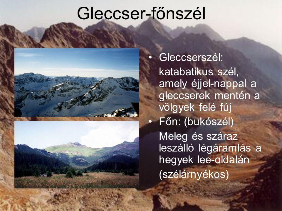Gleccser-főnszél Gleccserszél: katabatikus szél, amely éjjel-nappal a gleccserek mentén a völgyek felé fúj Főn: (bukószél) Meleg és száraz leszálló lé