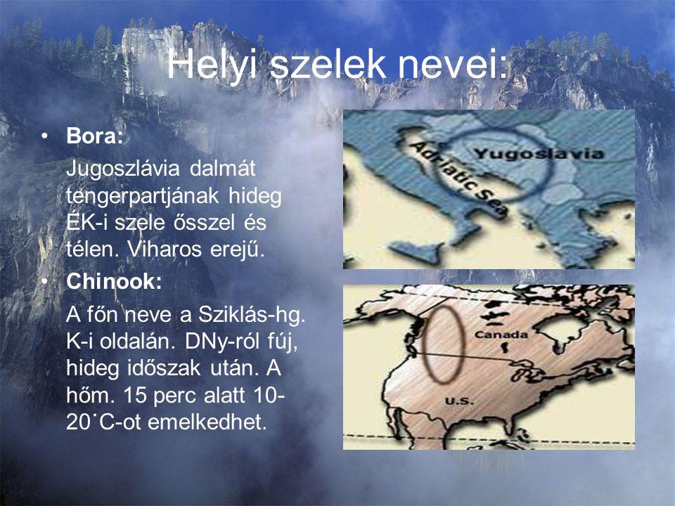 Helyi szelek nevei: Bora: Jugoszlávia dalmát tengerpartjának hideg ÉK-i szele ősszel és télen. Viharos erejű. Chinook: A főn neve a Sziklás-hg. K-i ol
