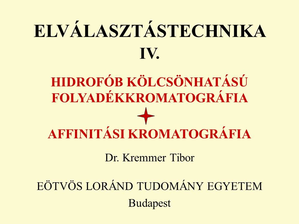 ELVÁLASZTÁSTECHNIKA IV. HIDROFÓB KÖLCSÖNHATÁSÚ FOLYADÉKKROMATOGRÁFIA AFFINITÁSI KROMATOGRÁFIA Dr. Kremmer Tibor EÖTVÖS LORÁND TUDOMÁNY EGYETEM Budapes