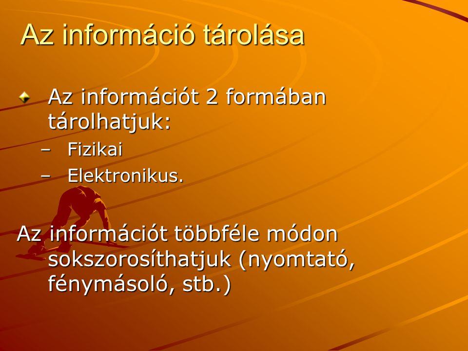 Az információ tárolása Az információt 2 formában tárolhatjuk: –Fizikai –Elektronikus. Az információt többféle módon sokszorosíthatjuk (nyomtató, fénym
