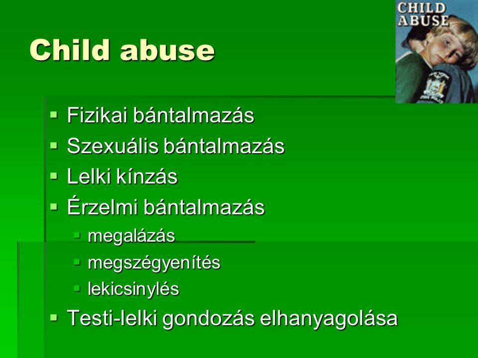 Child abuse  Fizikai bántalmazás  Szexuális bántalmazás  Lelki kínzás  Érzelmi bántalmazás  megalázás  megszégyenítés  lekicsinylés  Testi-lelki gondozás elhanyagolása
