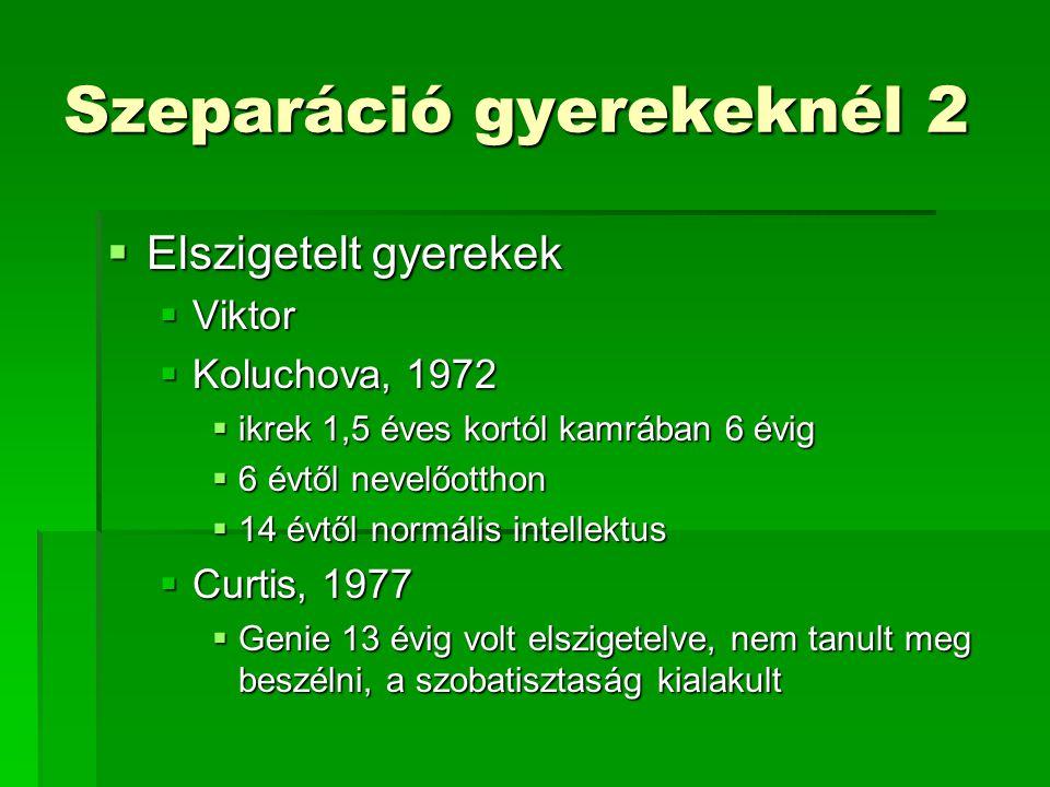 Szeparáció gyerekeknél 2  Elszigetelt gyerekek  Viktor  Koluchova, 1972  ikrek 1,5 éves kortól kamrában 6 évig  6 évtől nevelőotthon  14 évtől normális intellektus  Curtis, 1977  Genie 13 évig volt elszigetelve, nem tanult meg beszélni, a szobatisztaság kialakult