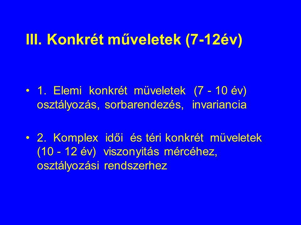 III. Konkrét műveletek (7-12év) 1. Elemi konkrét müveletek (7 - 10 év) osztályozás, sorbarendezés, invariancia 2. Komplex idői és téri konkrét müvelet