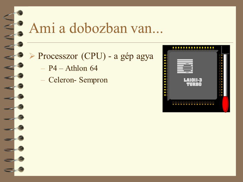 Ami a dobozban van...  Processzor (CPU) - a gép agya –P4 – Athlon 64 –Celeron- Sempron