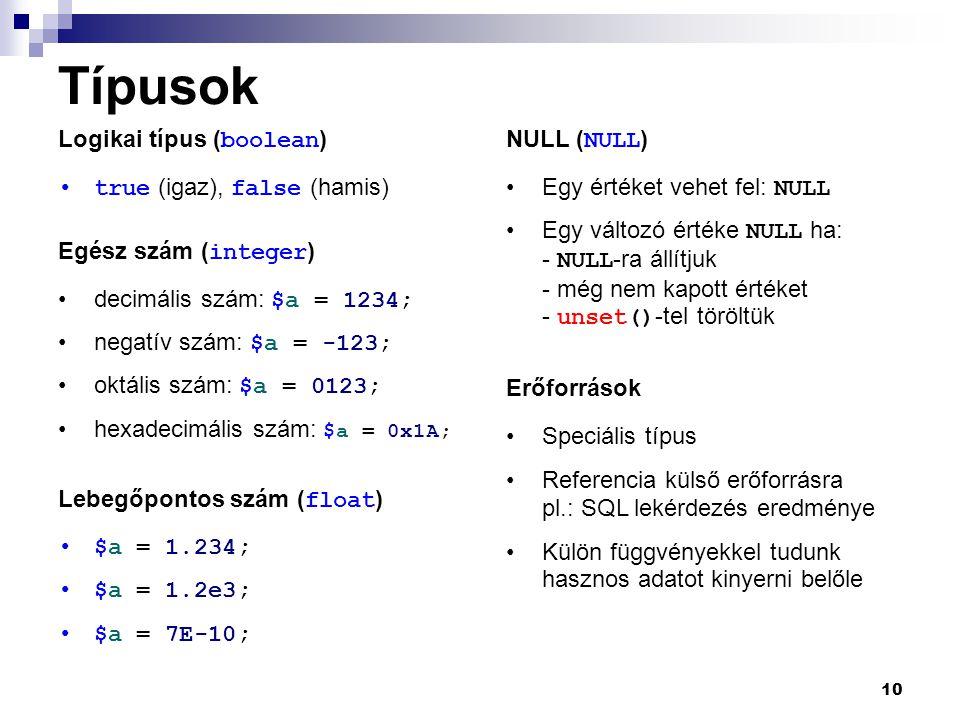 10 Típusok Logikai típus ( boolean ) true (igaz), false (hamis) decimális szám: $a = 1234; negatív szám: $a = -123; oktális szám: $a = 0123; hexadecim