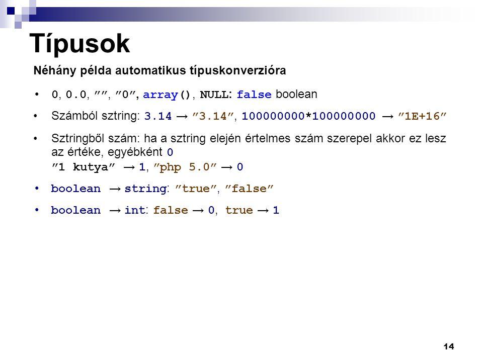 14 Típusok 0, 0.0, , 0 , array(), NULL : false boolean Számból sztring: 3.14 → 3.14 , 100000000*100000000 → 1E+16 Sztringből szám: ha a sztring elején értelmes szám szerepel akkor ez lesz az értéke, egyébként 0 1 kutya → 1, php 5.0 → 0 boolean → string : true , false boolean → int : false → 0, true → 1 Néhány példa automatikus típuskonverzióra