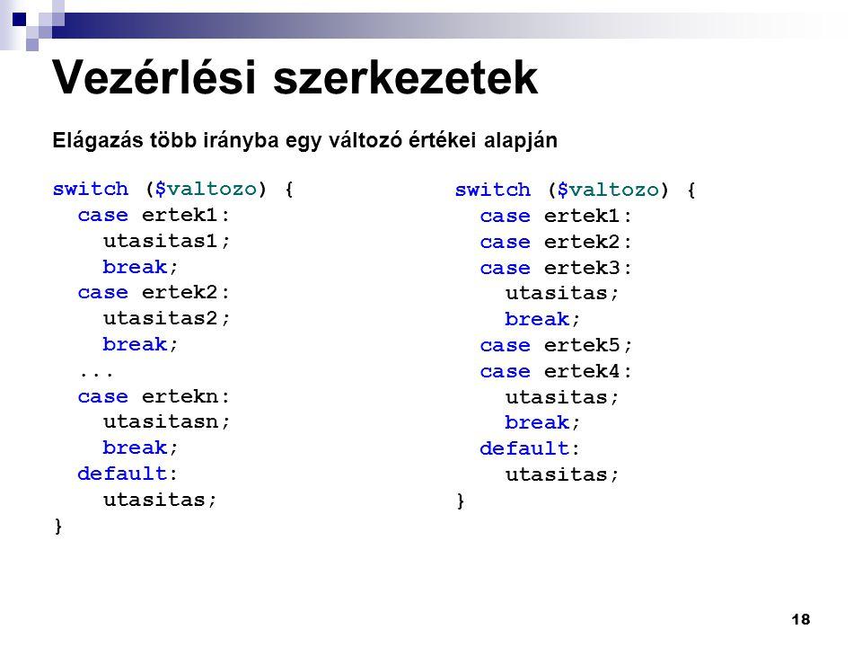18 Vezérlési szerkezetek Elágazás több irányba egy változó értékei alapján switch ($valtozo) { case ertek1: utasitas1; break; case ertek2: utasitas2; break;...